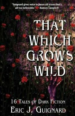 That Which Grows Wild 16 Tales of Dark Fiction by Eric J Guignard 9781949491005