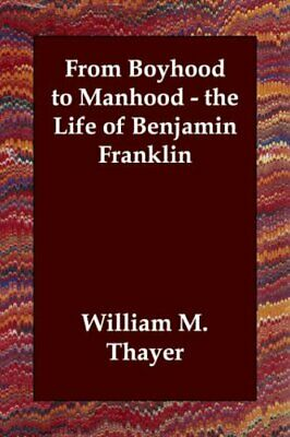 From Boyhood to Manhood - the Life of Benjamin Franklin by Thayer, M. New,,