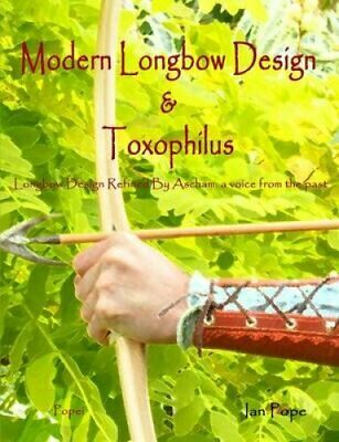 Modern Longbow Design & Toxophilus Longbow Design Refined by As... 978144784