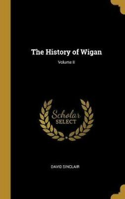 The History of Wigan; Volume II by David Sinclair 9780469353091 | Brand New