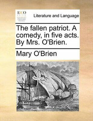 The Fallen Patriot. a Comedy, in Five Acts. by Mrs. O'Brien 9781170385951