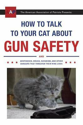How to Talk to Your Cat About Gun Safety: And Abstinence, Drugs, Satanism, and O