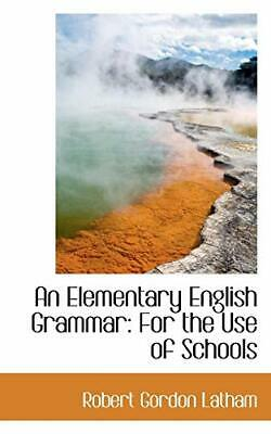An Elementary English Grammar: For the Use of Schools by Latham, Gordon New,,