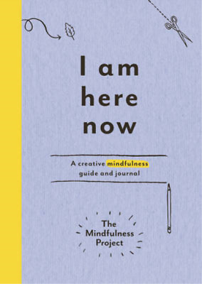 I Am Here Now: A creative mindfulness guide and journal, The Mindfulness Project