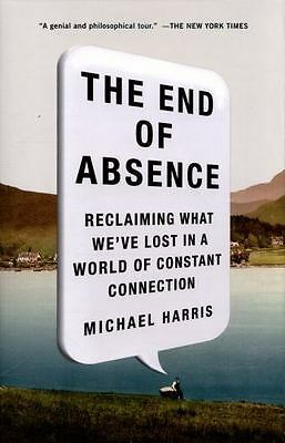 The End of Absence: Reclaiming What We?ve Lost in a World of Constant Connection
