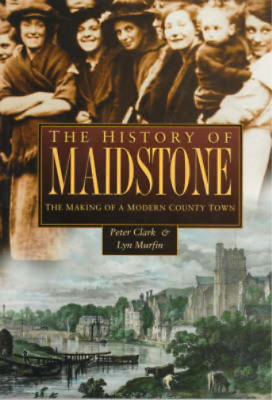 The History of Maidstone: The Making of a Modern County Town (Regional Series),