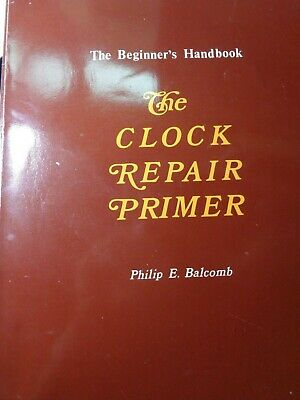 The Clock Repair Primer: The Beginners Handbook by Balcomb, Philip E. 1989