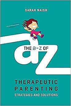 The A-Z of Therapeutic Parenting: Strategies and Solutions (Therapeutic Parentin