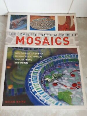 The complete practical guide to Mosaics 60+ step by step projects  Helen Baird