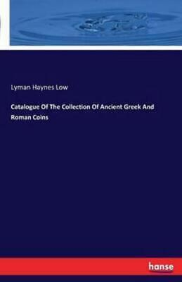 Catalogue Of The Collection Of Ancient Greek And Roman Coins by Low, Lyman Ha...