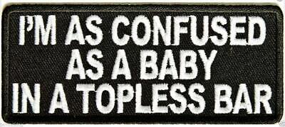 "MOTORCYCLE PATCH BIKER TRIKER I'M AS CONFUSED AS A BABY IN TOPLESS 4"" x 1.5"" #35"