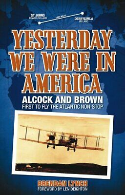 Yesterday We Were in America: Alcock and Brown: First to Fly the Atlantic Non-st