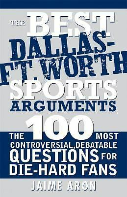 The Best Dallas - Fort Worth Sports Arguments : The 100 Most Controversial,...