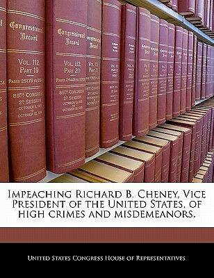 Impeaching Richard B. Cheney, Vice President of the United States, of High Cr...