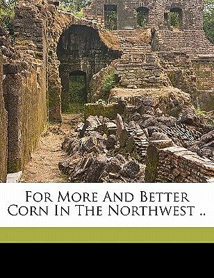 For More and Better Corn in the Northwest .. by International Harvester Compa...