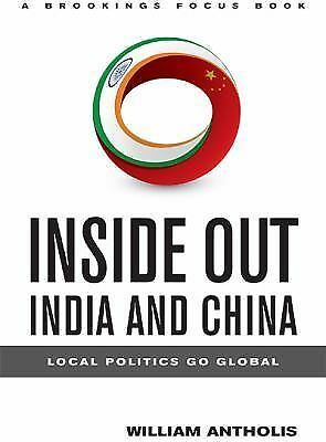 Inside Out - India and China : Local Politics Go Global by William Antholis...
