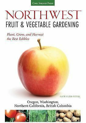 Northwest Fruit and Vegetable Gardening : Plant, Grow, and Harvest the Best...