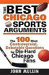 The Best Chicago Sports Arguments : The 100 Most Controversial, Debatable...