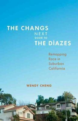 The Changs Next Door to the Diazes: Remapping Race in Suburban California by...