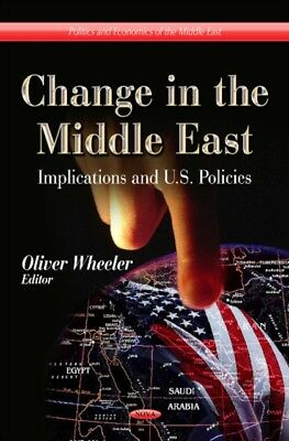 Change in the Middle East: Implications and U.S. Policies (Politics and Economi.