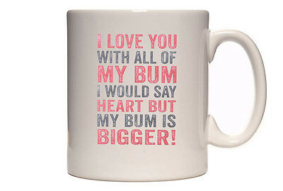 I Love You With All Of My Bum... - Funny Romantic Tea/Coffee Cup/Mug