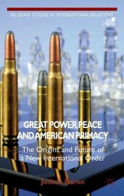 Great Power Peace and American Primacy: The Origins and Future of a New Interna.