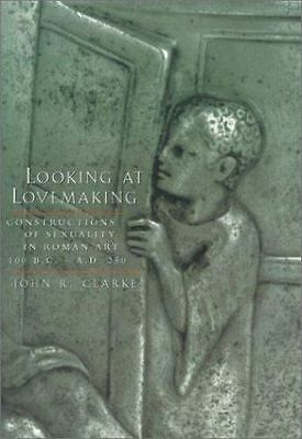 Looking at Lovemaking : Constructions of Sexuality in Roman Art, 100 B. C....
