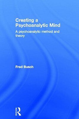 Creating a Psychoanalytic Mind A Psychoanalytic Method and Theory Fred Busch 0