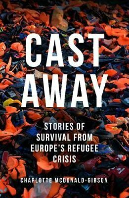 Cast Away: Stories of Survival from Europe's Refugee Crisis by Charlotte...