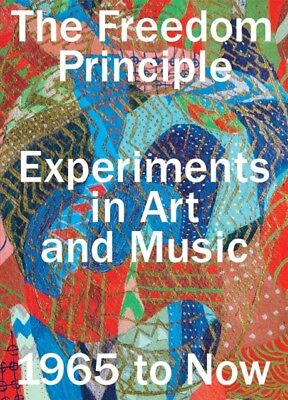 The Freedom Principle: Experiments in Art and Music, 1965 to Now ...