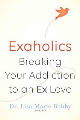 Exaholics Breaking Your Addiction to a Lost Love by Dr. Lisa Bobby 9781454918257