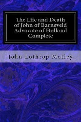 The Life and Death of John of Barneveld Advocate of Holland Complete : With a...