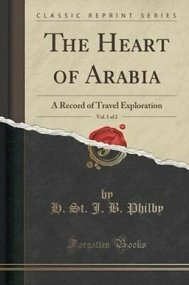 The Heart of Arabia, Vol. 1 of 2: A Record of Travel Exploration (Classic...