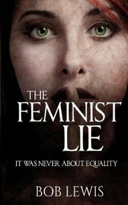 The Feminist Lie It Was Never about Equality by Bob Lewis 9781546926092
