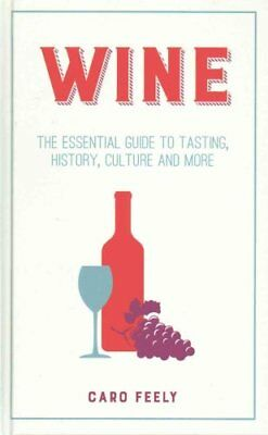 Wine: The Essential Guide to Tasting, History, Culture and More by Caro Feely...