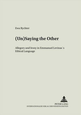 (Un)saying the Other: Allegory and Irony in Emmanuel Levinas's Ethical Language.