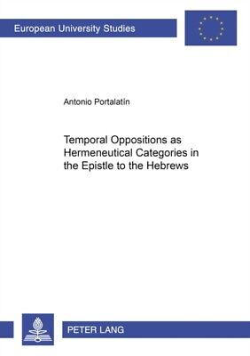 Temporal Oppositions as Hermeneutical Categories in the Epistle to the Hebrews .