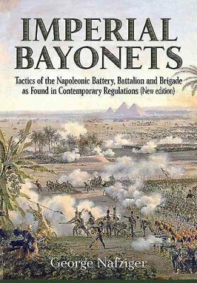 Imperial Bayonets: Tactics of the Napoleonic Battery, Battalion and Brigade...