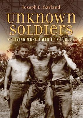 Unknown Soldiers: Reliving World War II in Europe, Garland, Joseph E., Good Book