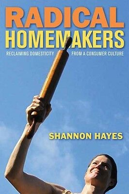 Radical Homemakers: Reclaiming Domesticity from a Consumer Cultur. 9780979439117