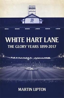 White Hart Lane The Spurs Glory Years 1899-2017 by Martin Lipton 9781409169260