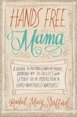 Hands Free Mama A Guide to Putting Down the Phone, Burning the ... 9780310338130