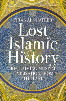 Lost Islamic History: Reclaiming Muslim Civilisation from the Past by Firas...