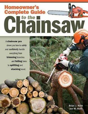 Homeowners Complete Guide to the Chainsaw by Brian J. Ruth 9781565233560