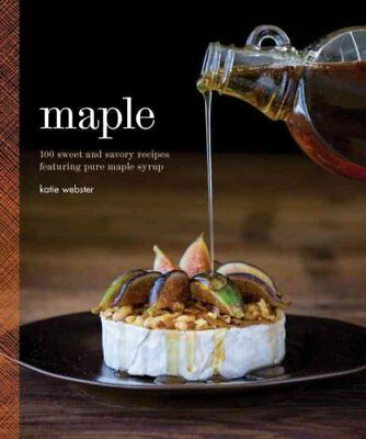 Maple: 100 Sweet and Savory Recipes Featuring Pure Maple Syrup by Katie...