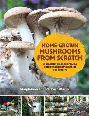 Home-Grown Mushrooms from Scratch A Practical Guide to Growing ... 9780993389290