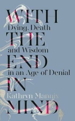 With the End in Mind Dying, Death and Wisdom in an Age of Denial 9780008210885