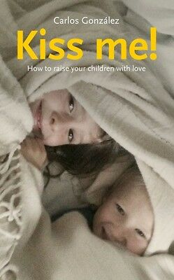 Kiss Me!: How to Raise Your Children with Love (Paperback), Gonza...