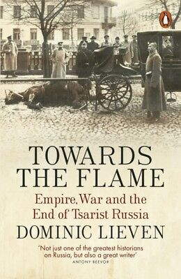 Towards the Flame: Empire, War and the End of Tsarist Russia (Pap...