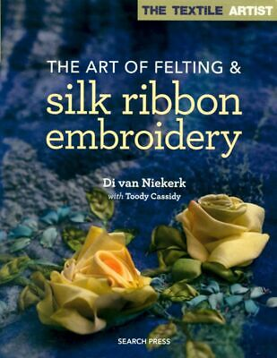 The Art of Felting & Silk Ribbon Embroidery - Di van Niekerk - Combine the Two!